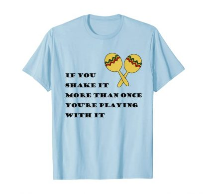 If you shake it more than once you're playing with it t-shirt