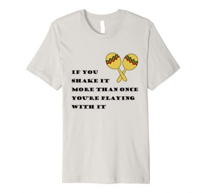 If you shake it more than once you're playing with it Premium T-Shirt